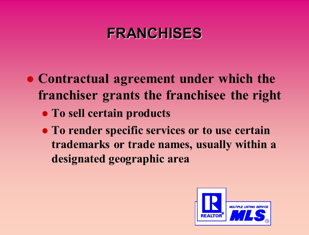 FRANCHISES Contractual agreement under which the franchiser grants the franchisee the right To sell certain products To render specific services or to use certain trademarks or trade names, usually within a designated geographic area