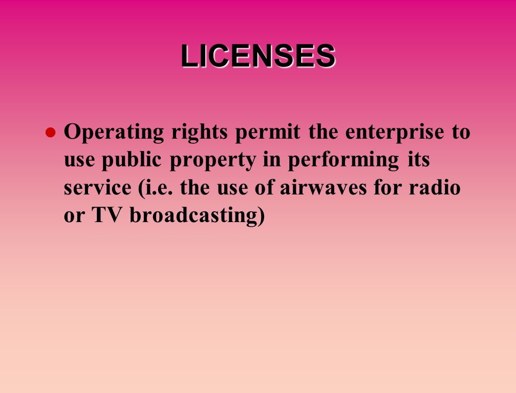 LICENSES Operating rights permit the enterprise to use public property in performing its service (i.e.