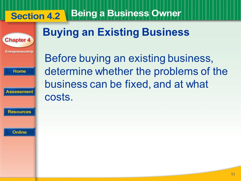11 Buying an Existing Business Before buying an existing business, determine whether the problems of the business can be fixed, and at what costs.