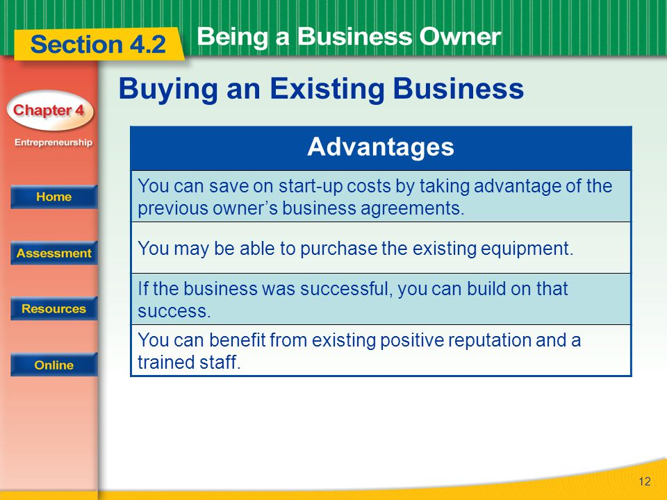 12 Buying an Existing Business Advantages You can save on start-up costs by taking advantage of the previous owner's business agreements. You may be a