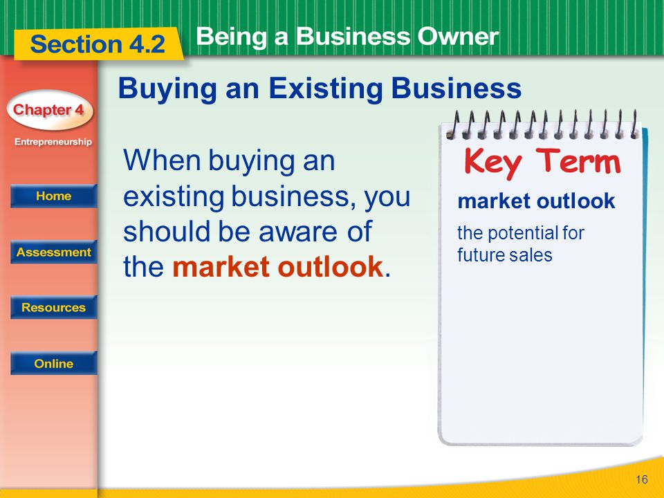16 Buying an Existing Business When buying an existing business, you should be aware of the market outlook. market outlook the potential for future sa