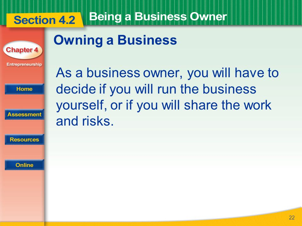 22 Owning a Business As a business owner, you will have to decide if you will run the business yourself, or if you will share the work and risks.