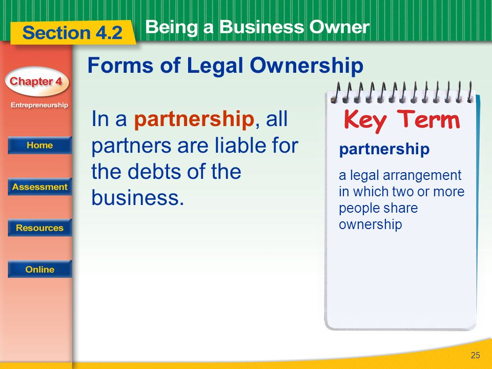 25 Forms of Legal Ownership In a partnership, all partners are liable for the debts of the business. partnership a legal arrangement in which two or m