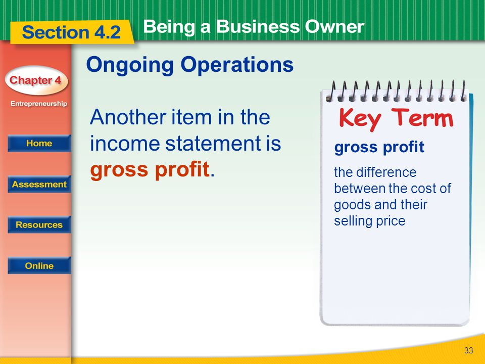 33 Ongoing Operations Another item in the income statement is gross profit. gross profit the difference between the cost of goods and their selling pr