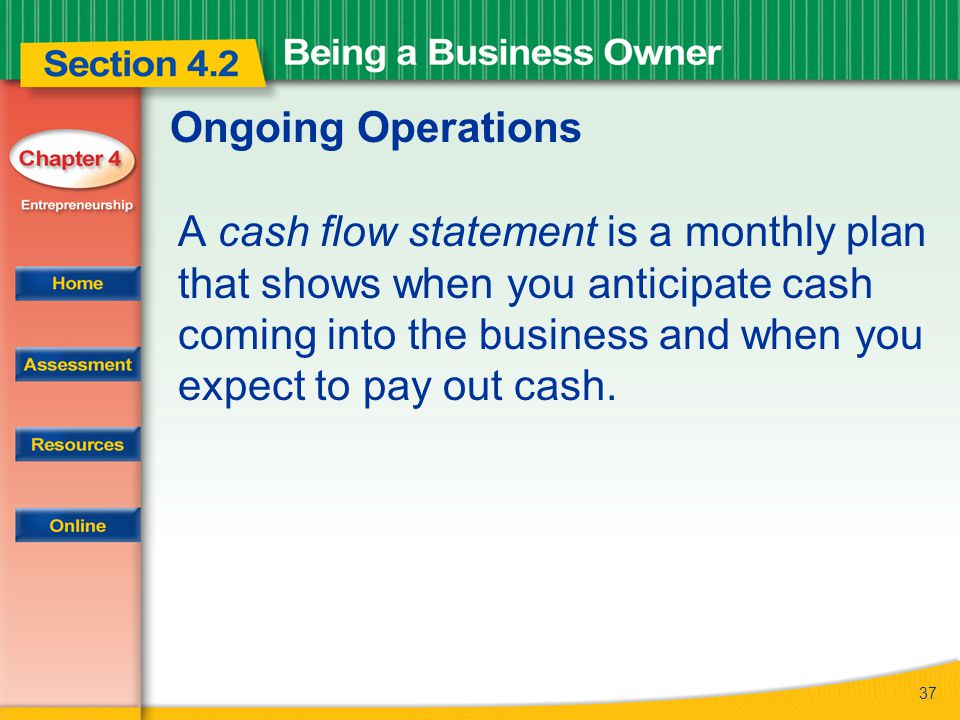 37 Ongoing Operations A cash flow statement is a monthly plan that shows when you anticipate cash coming into the business and when you expect to pay