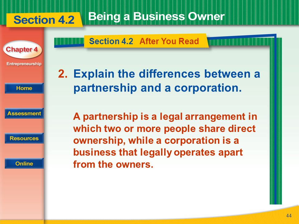 44 Section 4.2 After You Read 2.Explain the differences between a partnership and a corporation. A partnership is a legal arrangement in which two or