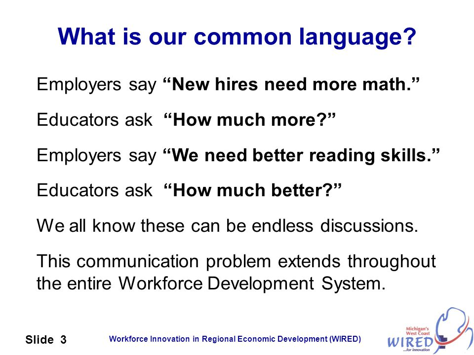 "Workforce Innovation in Regional Economic Development (WIRED) Slide 3 What is our common language? Employers say ""New hires need more math."" Educators"