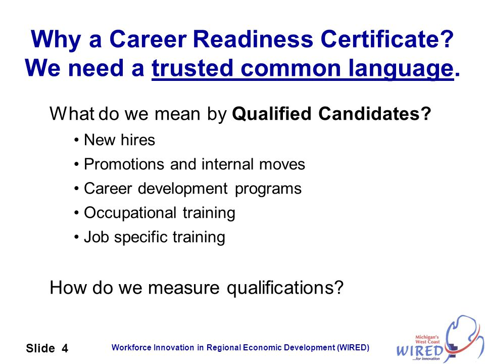 Workforce Innovation in Regional Economic Development (WIRED) Slide 4 Why a Career Readiness Certificate? We need a trusted common language. What do w