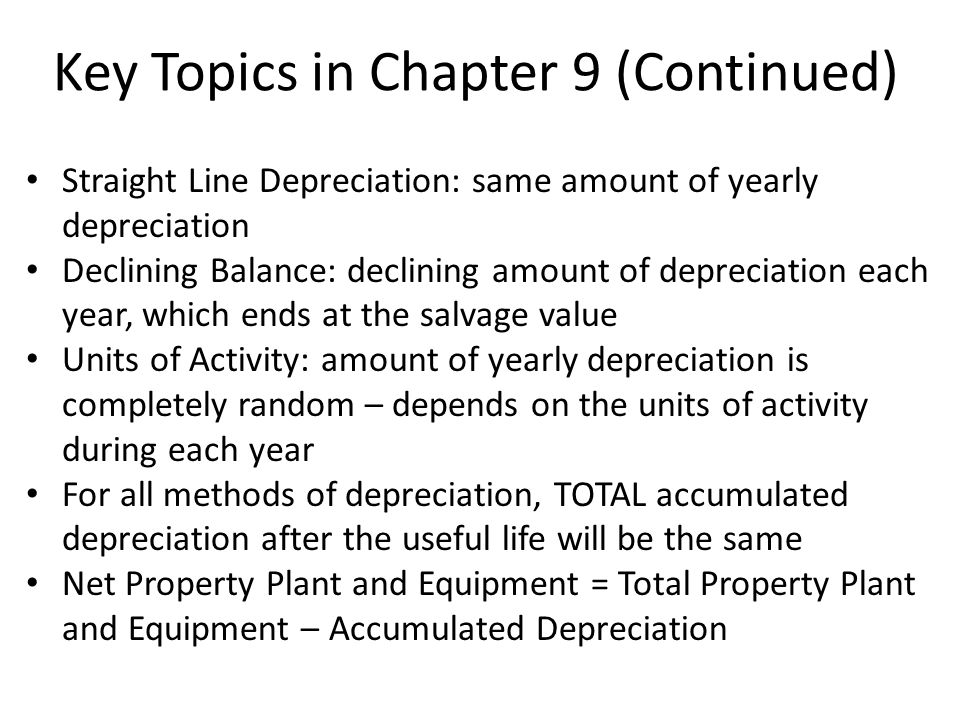 Key Topics in Chapter 9 (Continued) Straight Line Depreciation: same amount of yearly depreciation Declining Balance: declining amount of depreciation each year, which ends at the salvage value Units of Activity: amount of yearly depreciation is completely random – depends on the units of activity during each year For all methods of depreciation, TOTAL accumulated depreciation after the useful life will be the same Net Property Plant and Equipment = Total Property Plant and Equipment – Accumulated Depreciation