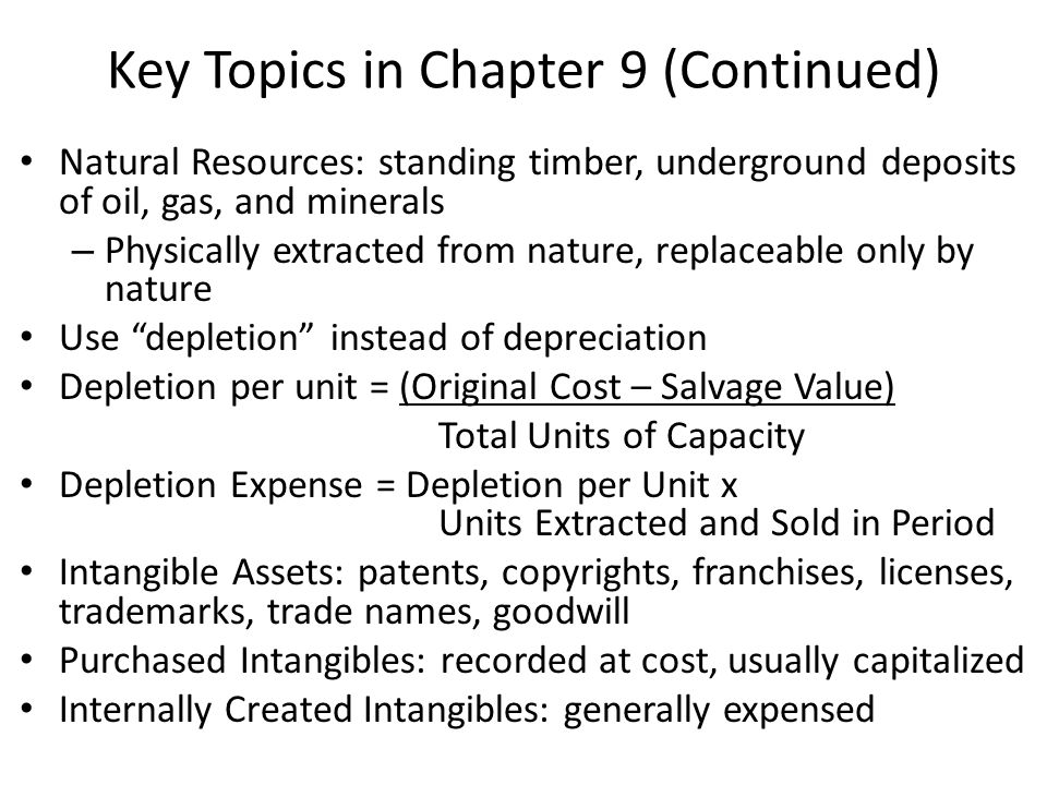 Key Topics in Chapter 9 (Continued) Natural Resources: standing timber, underground deposits of oil, gas, and minerals – Physically extracted from nature, replaceable only by nature Use depletion instead of depreciation Depletion per unit = (Original Cost – Salvage Value) Total Units of Capacity Depletion Expense = Depletion per Unit x Units Extracted and Sold in Period Intangible Assets: patents, copyrights, franchises, licenses, trademarks, trade names, goodwill Purchased Intangibles: recorded at cost, usually capitalized Internally Created Intangibles: generally expensed