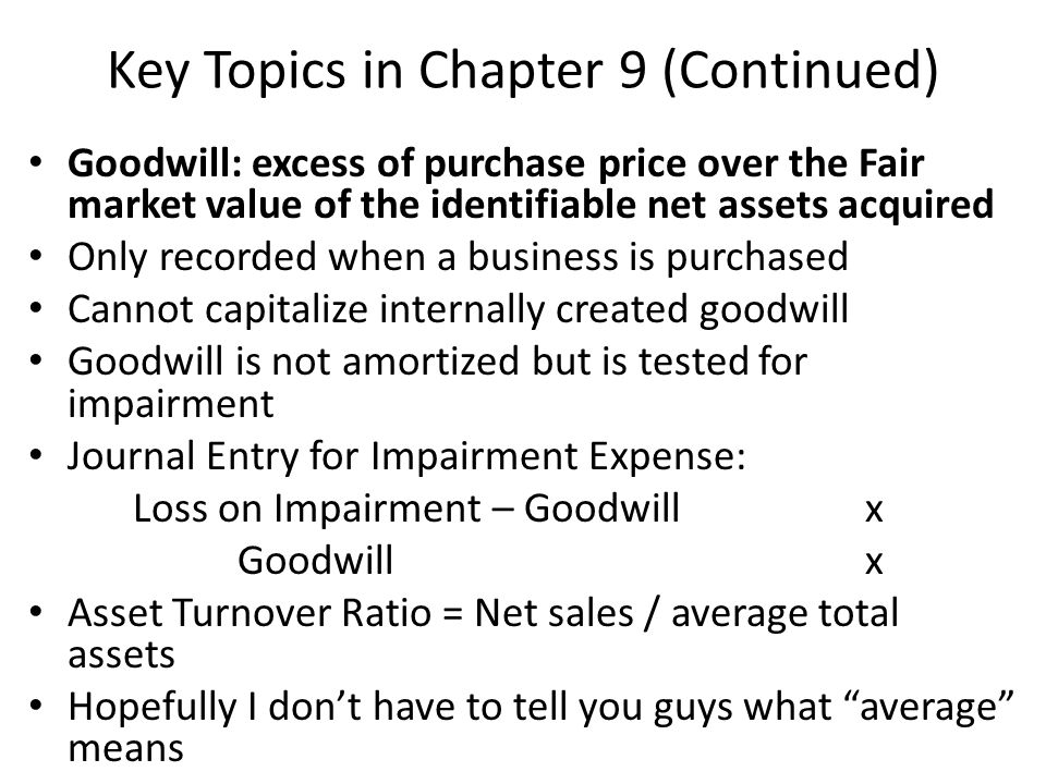 Key Topics in Chapter 9 (Continued) Goodwill: excess of purchase price over the Fair market value of the identifiable net assets acquired Only recorded when a business is purchased Cannot capitalize internally created goodwill Goodwill is not amortized but is tested for impairment Journal Entry for Impairment Expense: Loss on Impairment – Goodwillx Goodwillx Asset Turnover Ratio = Net sales / average total assets Hopefully I don't have to tell you guys what average means