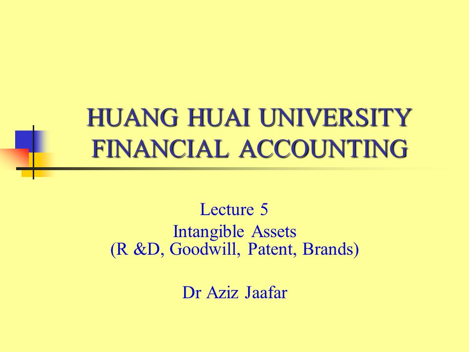 HUANG HUAI UNIVERSITY FINANCIAL ACCOUNTING Lecture 5 Intangible Assets (R &D, Goodwill, Patent, Brands) Dr Aziz Jaafar