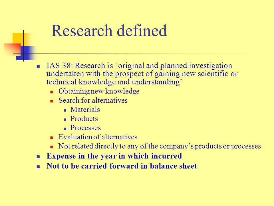 Research defined IAS 38: Research is 'original and planned investigation undertaken with the prospect of gaining new scientific or technical knowledge and understanding' Obtaining new knowledge Search for alternatives Materials Products Processes Evaluation of alternatives Not related directly to any of the company's products or processes Expense in the year in which incurred Not to be carried forward in balance sheet