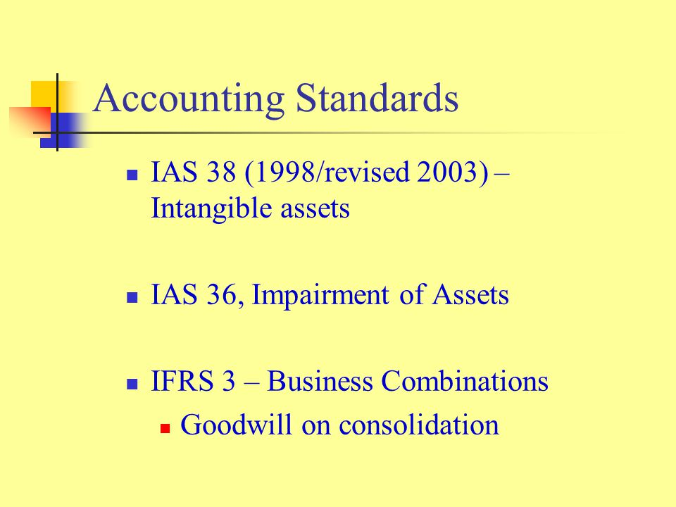 Accounting Standards IAS 38 (1998/revised 2003) – Intangible assets IAS 36, Impairment of Assets IFRS 3 – Business Combinations Goodwill on consolidation