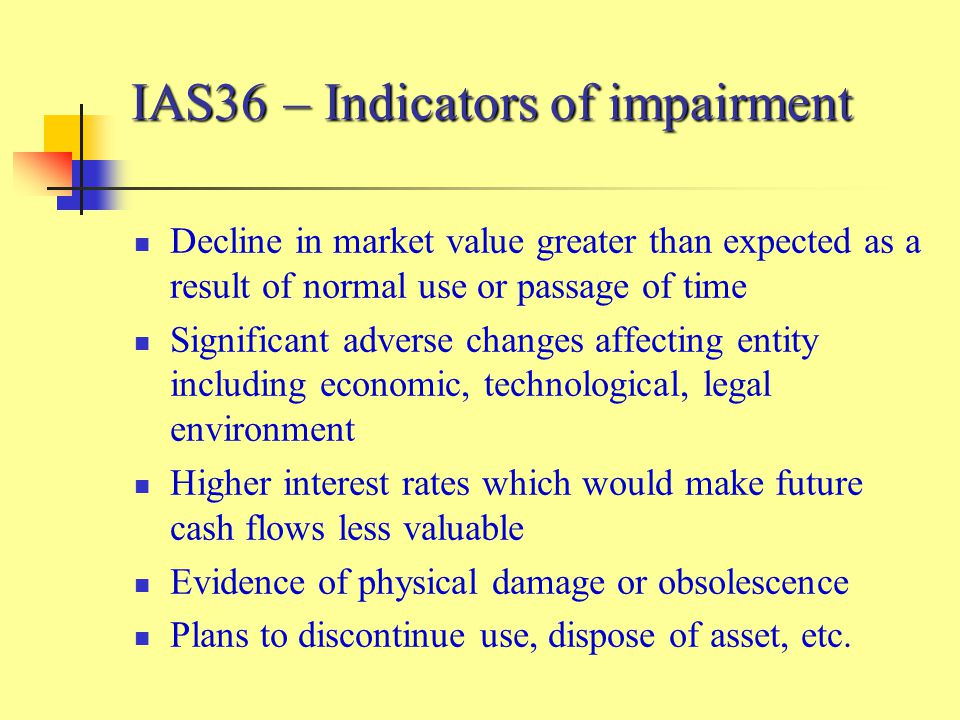 IAS36 – Indicators of impairment Decline in market value greater than expected as a result of normal use or passage of time Significant adverse changes affecting entity including economic, technological, legal environment Higher interest rates which would make future cash flows less valuable Evidence of physical damage or obsolescence Plans to discontinue use, dispose of asset, etc.
