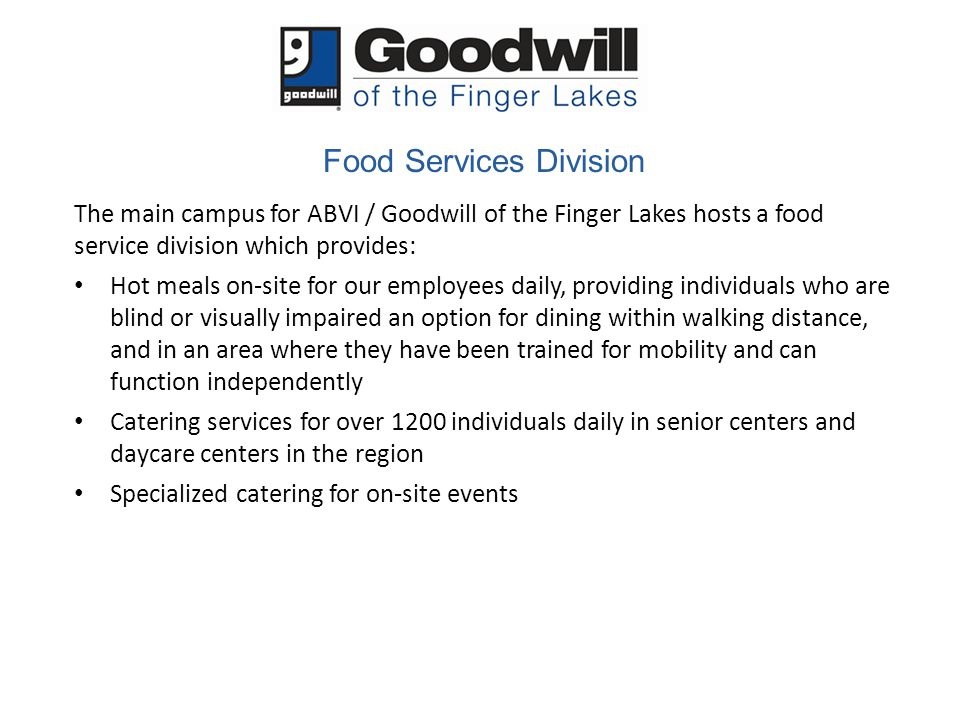 Food Services Division The main campus for ABVI / Goodwill of the Finger Lakes hosts a food service division which provides: Hot meals on-site for our employees daily, providing individuals who are blind or visually impaired an option for dining within walking distance, and in an area where they have been trained for mobility and can function independently Catering services for over 1200 individuals daily in senior centers and daycare centers in the region Specialized catering for on-site events