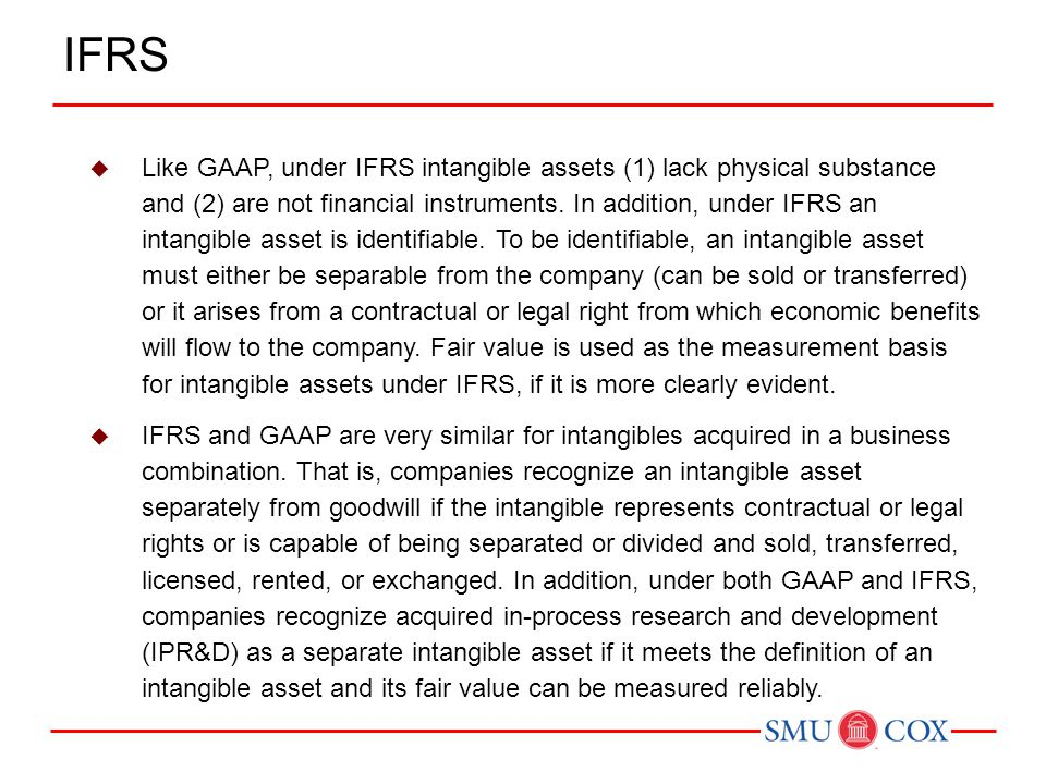  Like GAAP, under IFRS intangible assets (1) lack physical substance and (2) are not financial instruments. In addition, under IFRS an intangible ass