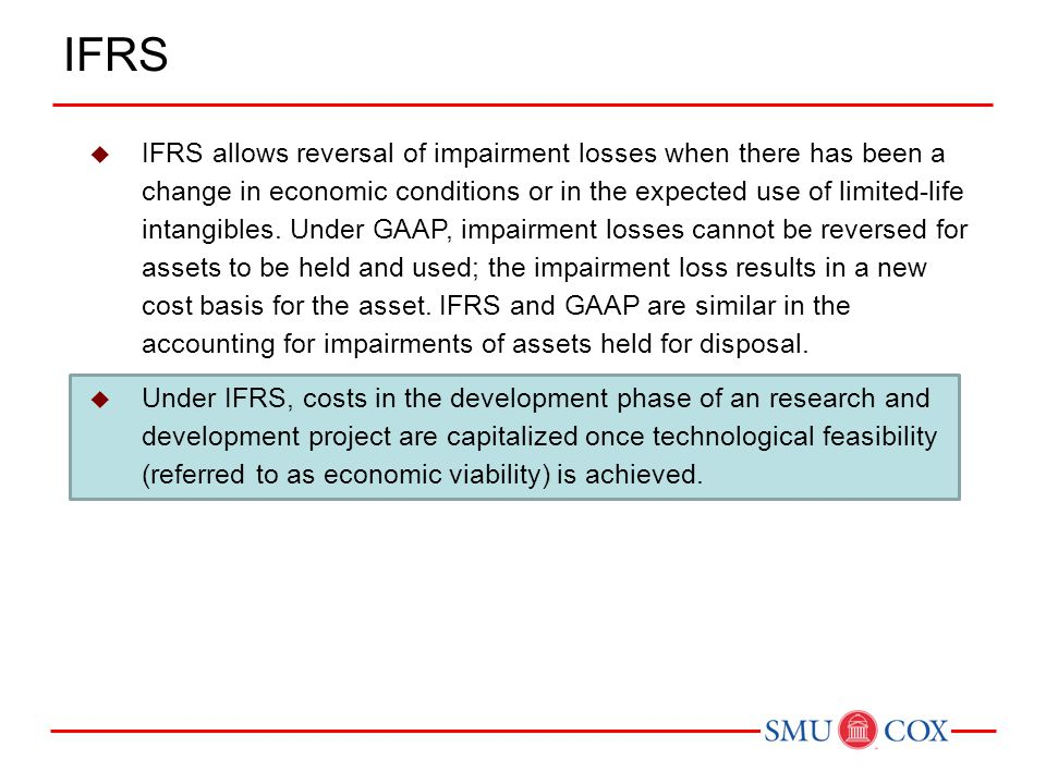  IFRS allows reversal of impairment losses when there has been a change in economic conditions or in the expected use of limited-life intangibles. Un