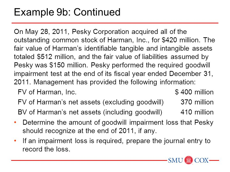 Example 9b: Continued On May 28, 2011, Pesky Corporation acquired all of the outstanding common stock of Harman, Inc., for $420 million. The fair valu