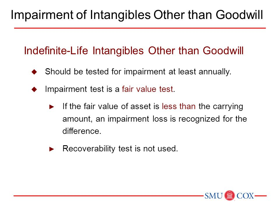 Indefinite-Life Intangibles Other than Goodwill  Should be tested for impairment at least annually.  Impairment test is a fair value test. ► If the