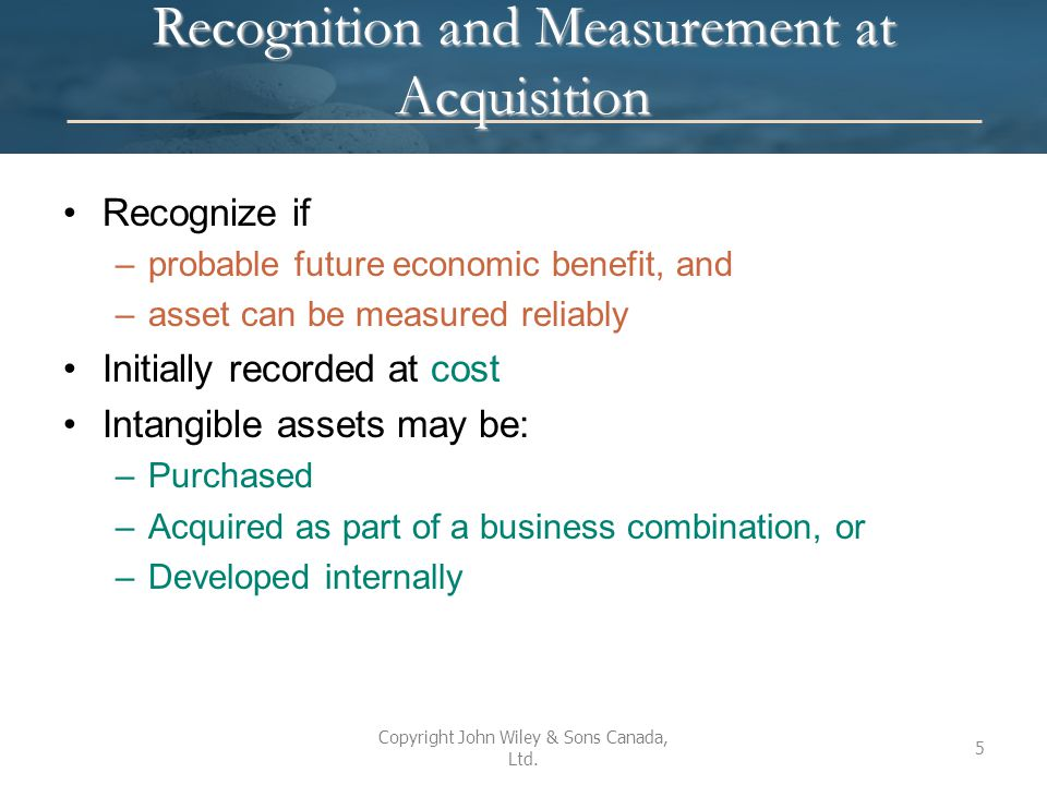 Purchased Intangibles Cost includes all expenditures that are necessary to get the intangible asset ready for its intended use (e.g., purchase price, legal fees) If there are delayed payment terms, recognize financing expense (interest) If acquired for shares, cost is generally measured at asset's fair value (or value of shares if value of asset cannot be determined) If intangible assets are exchanged for non-monetary assets, the fair value of the item given up or the fair value of the intangible received is used to determine cost For a basket purchase of intangibles, the cost is allocated based on fair values Copyright John Wiley & Sons Canada, Ltd.