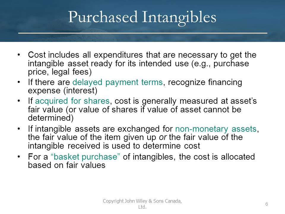 Valuation after Acquisition Three approaches have been suggested: 1.Charge immediately to expense –Results in consistent accounting for purchased goodwill and internally generated goodwill –One rationale is that it is difficult to identify the useful life 2.Amortize over useful life –Better matching of costs to benefits 3.Carry at cost indefinitely, unless value impaired –Consistent with requirements under ASPE and IFRS Copyright John Wiley & Sons Canada, Ltd.
