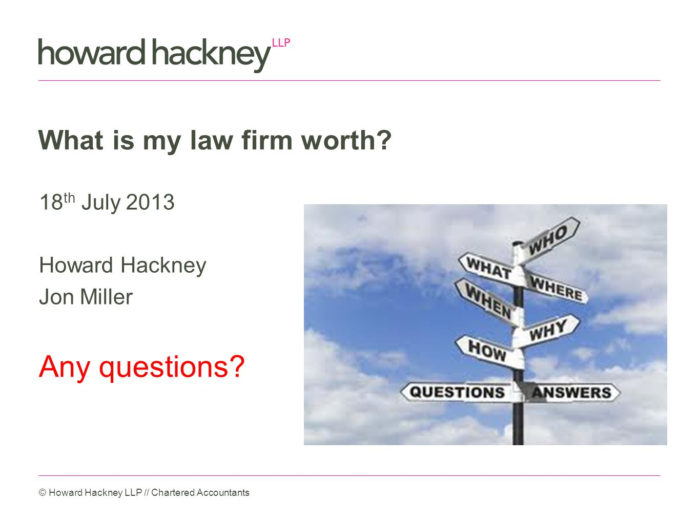 What is my law firm worth. 18 th July 2013 Howard Hackney Jon Miller Any questions.
