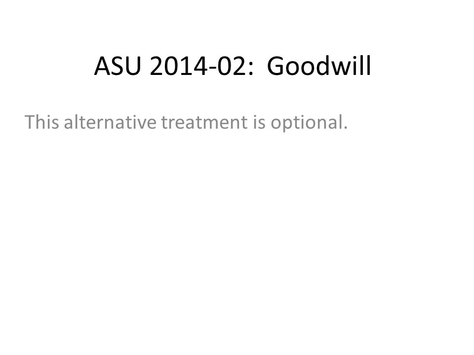 ASU 2014-02: Goodwill This alternative treatment is optional.