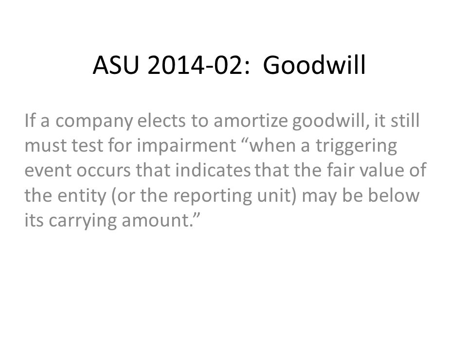 ASU 2014-02: Goodwill If a company elects to amortize goodwill, it still must test for impairment when a triggering event occurs that indicates that the fair value of the entity (or the reporting unit) may be below its carrying amount.