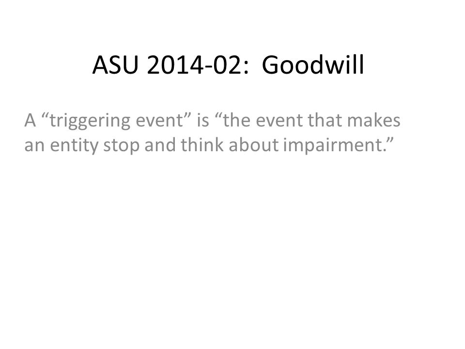 ASU 2014-02: Goodwill A triggering event is the event that makes an entity stop and think about impairment.