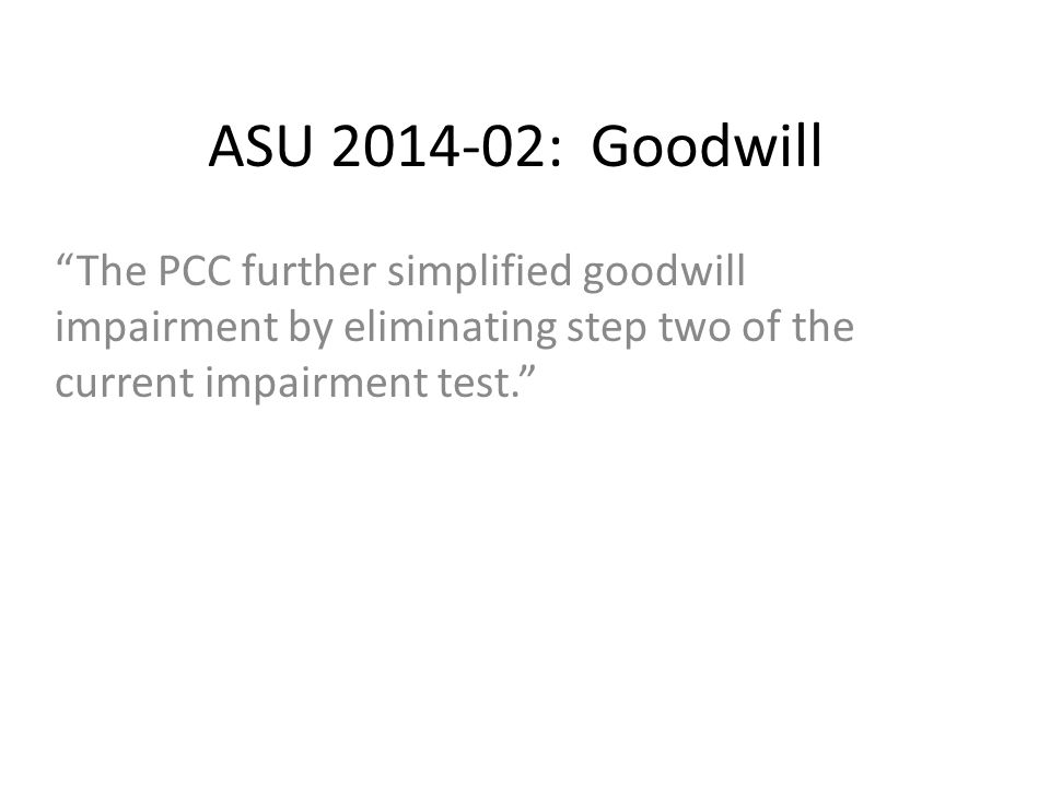 ASU 2014-02: Goodwill The PCC further simplified goodwill impairment by eliminating step two of the current impairment test.
