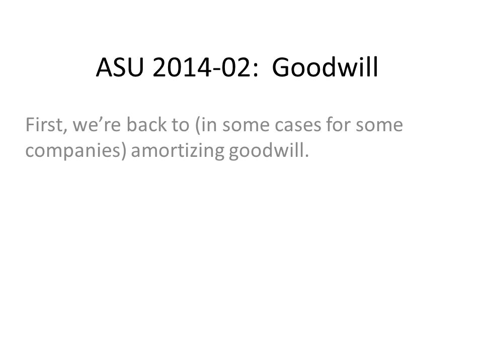 ASU 2014-02: Goodwill First, we're back to (in some cases for some companies) amortizing goodwill.
