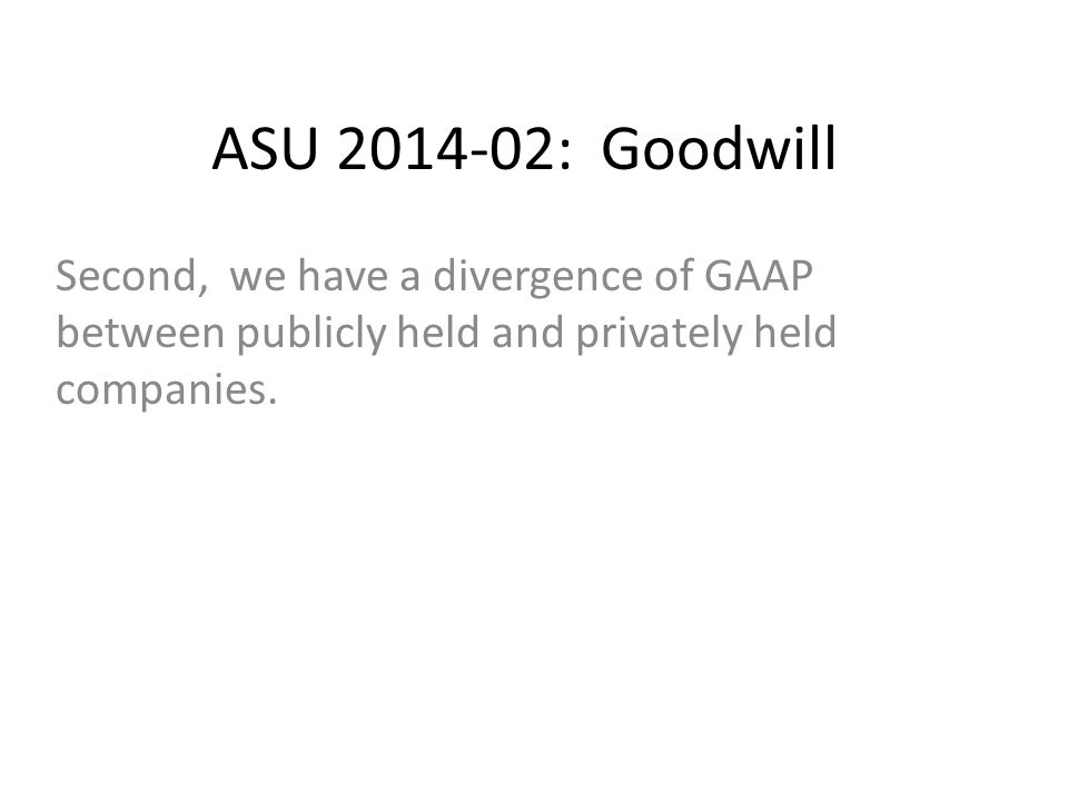 ASU 2014-02: Goodwill Second, we have a divergence of GAAP between publicly held and privately held companies.