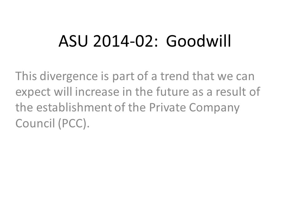 ASU 2014-02: Goodwill This divergence is part of a trend that we can expect will increase in the future as a result of the establishment of the Private Company Council (PCC).