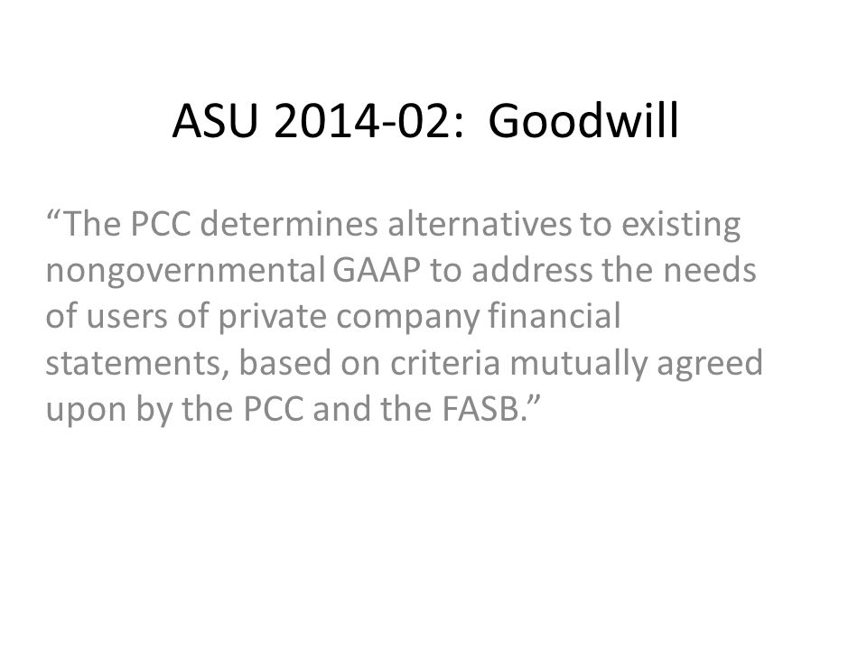 ASU 2014-02: Goodwill The PCC determines alternatives to existing nongovernmental GAAP to address the needs of users of private company financial statements, based on criteria mutually agreed upon by the PCC and the FASB.