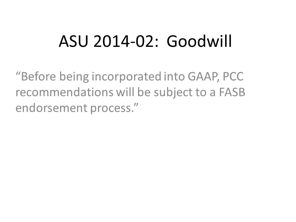 ASU 2014-02: Goodwill Before being incorporated into GAAP, PCC recommendations will be subject to a FASB endorsement process.