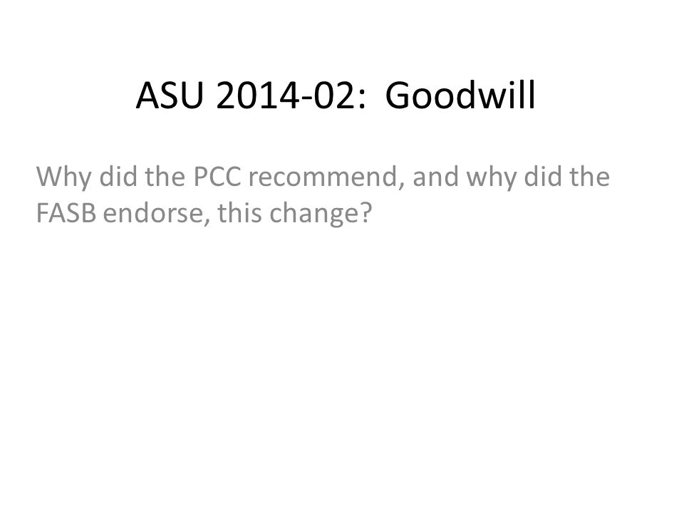 ASU 2014-02: Goodwill Why did the PCC recommend, and why did the FASB endorse, this change?
