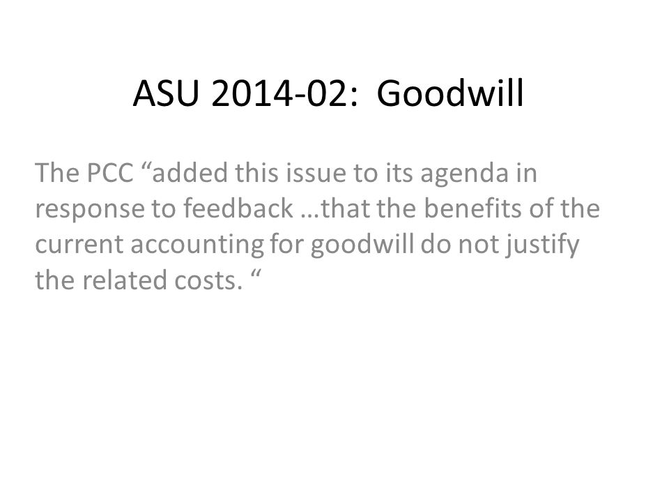 ASU 2014-02: Goodwill The PCC added this issue to its agenda in response to feedback …that the benefits of the current accounting for goodwill do not justify the related costs.