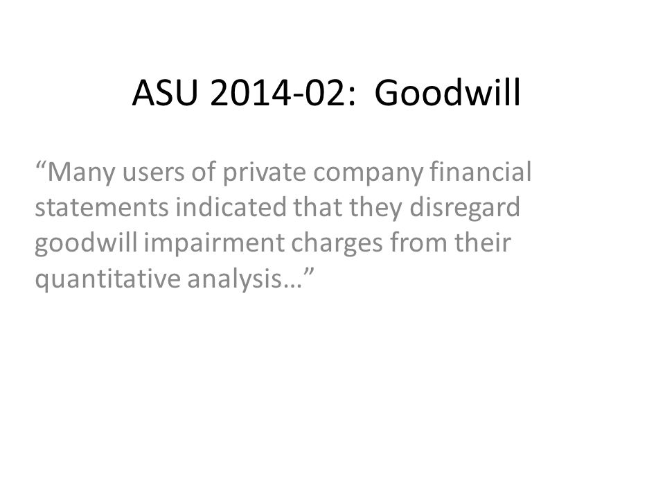 ASU 2014-02: Goodwill Many users of private company financial statements indicated that they disregard goodwill impairment charges from their quantitative analysis…