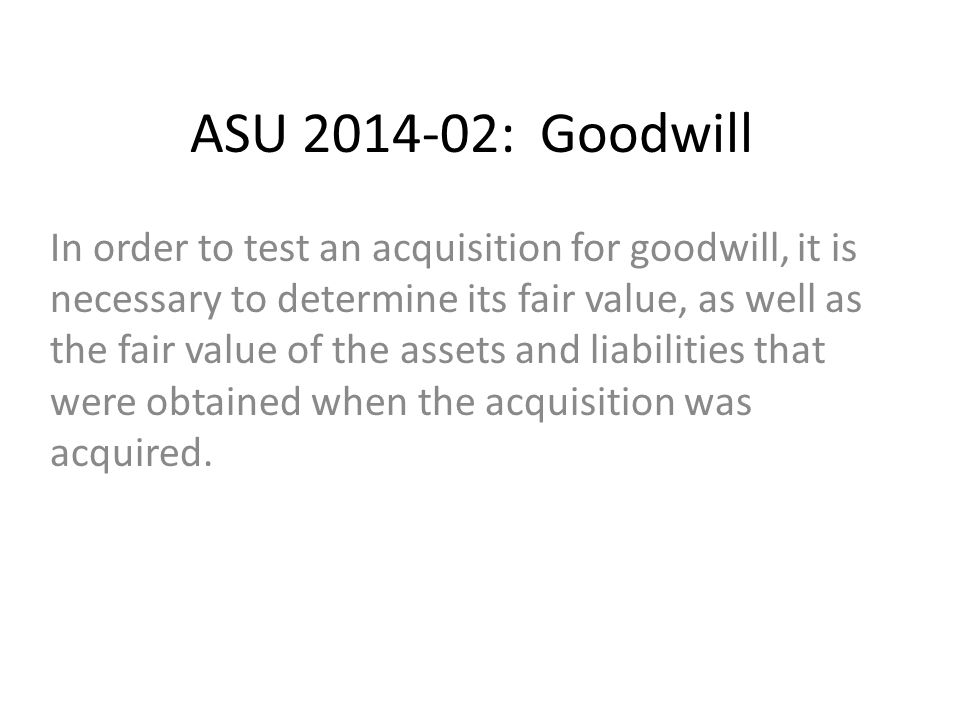 ASU 2014-02: Goodwill In order to test an acquisition for goodwill, it is necessary to determine its fair value, as well as the fair value of the assets and liabilities that were obtained when the acquisition was acquired.