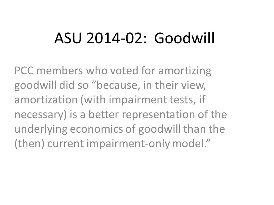 ASU 2014-02: Goodwill PCC members who voted for amortizing goodwill did so because, in their view, amortization (with impairment tests, if necessary) is a better representation of the underlying economics of goodwill than the (then) current impairment-only model.