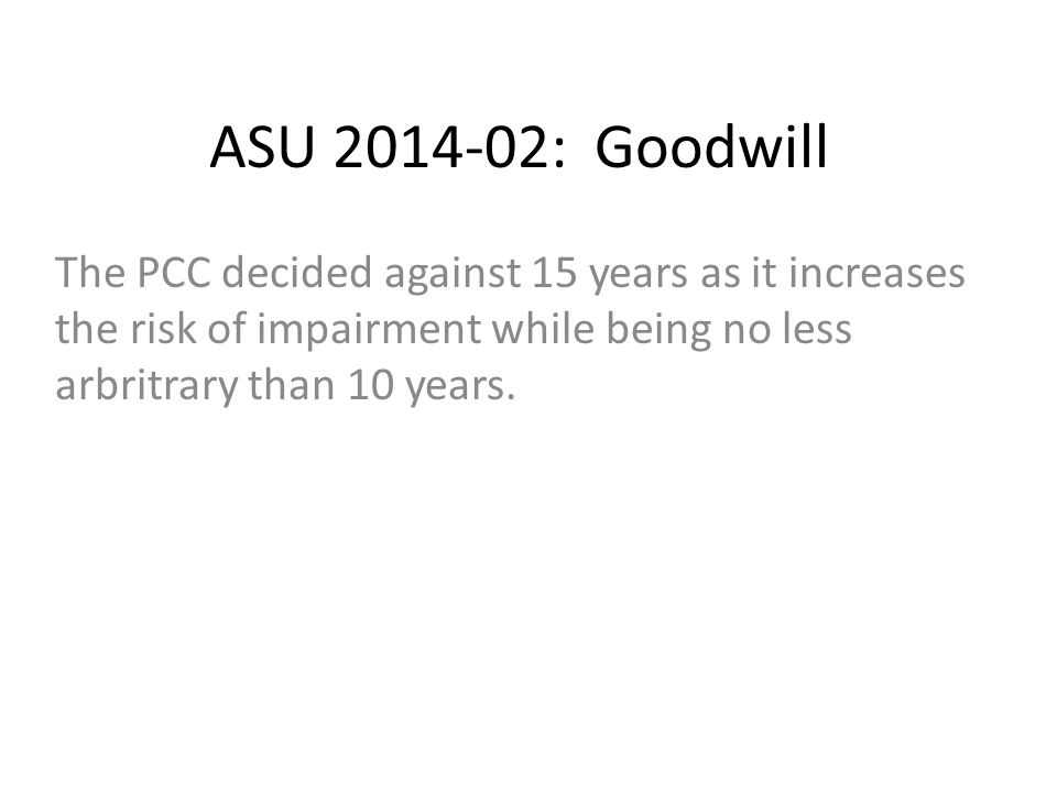 ASU 2014-02: Goodwill The PCC decided against 15 years as it increases the risk of impairment while being no less arbritrary than 10 years.