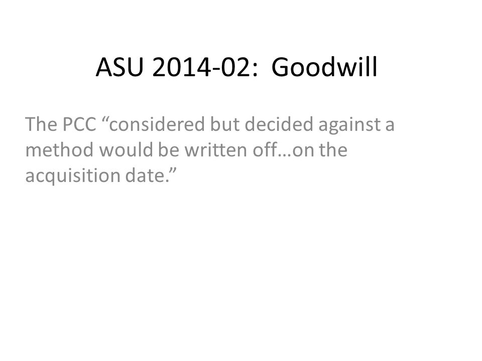 ASU 2014-02: Goodwill The PCC considered but decided against a method would be written off…on the acquisition date.