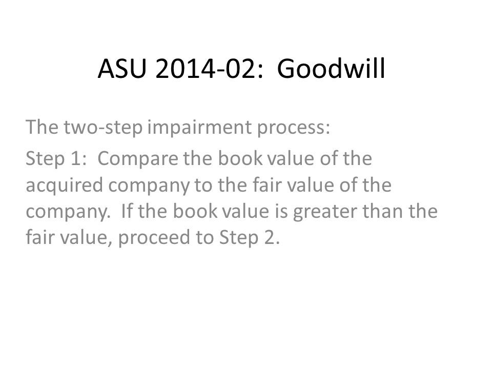 ASU 2014-02: Goodwill The two-step impairment process: Step 1: Compare the book value of the acquired company to the fair value of the company.