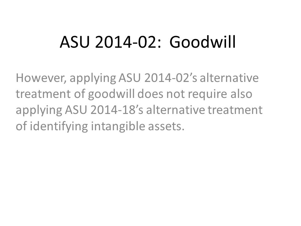 ASU 2014-02: Goodwill However, applying ASU 2014-02's alternative treatment of goodwill does not require also applying ASU 2014-18's alternative treatment of identifying intangible assets.