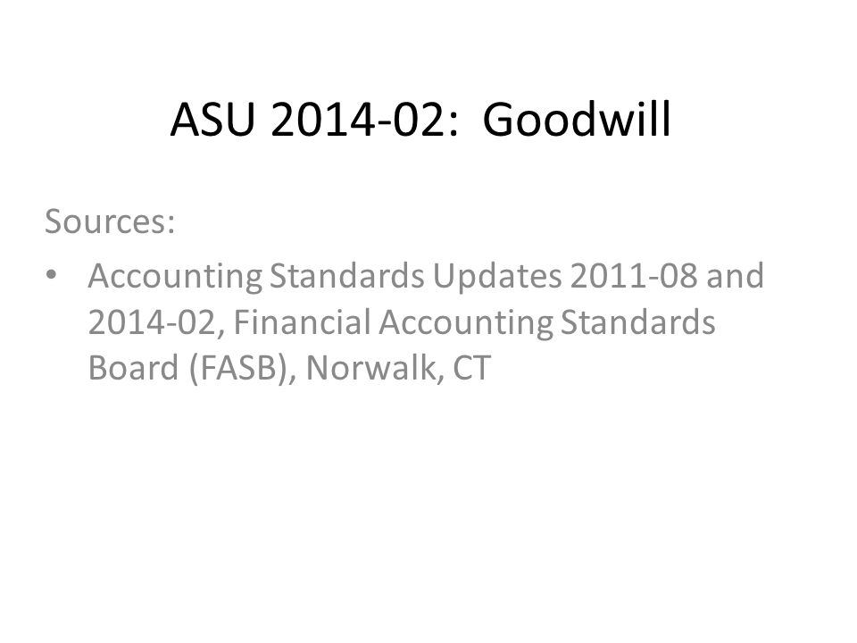 ASU 2014-02: Goodwill Sources: Accounting Standards Updates 2011-08 and 2014-02, Financial Accounting Standards Board (FASB), Norwalk, CT
