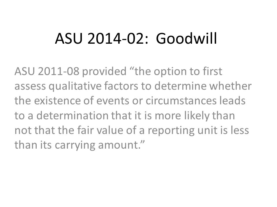 ASU 2014-02: Goodwill ASU 2011-08 provided the option to first assess qualitative factors to determine whether the existence of events or circumstances leads to a determination that it is more likely than not that the fair value of a reporting unit is less than its carrying amount.