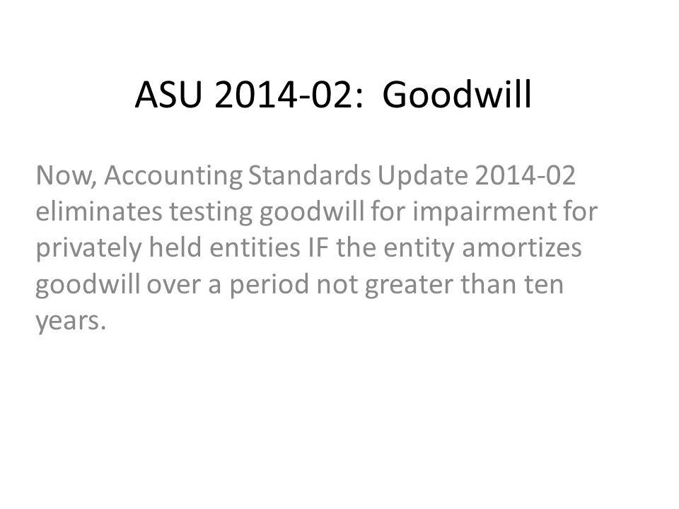 ASU 2014-02: Goodwill Now, Accounting Standards Update 2014-02 eliminates testing goodwill for impairment for privately held entities IF the entity amortizes goodwill over a period not greater than ten years.