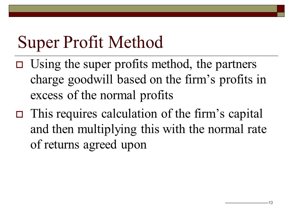 13 Super Profit Method  Using the super profits method, the partners charge goodwill based on the firm's profits in excess of the normal profits  This requires calculation of the firm's capital and then multiplying this with the normal rate of returns agreed upon