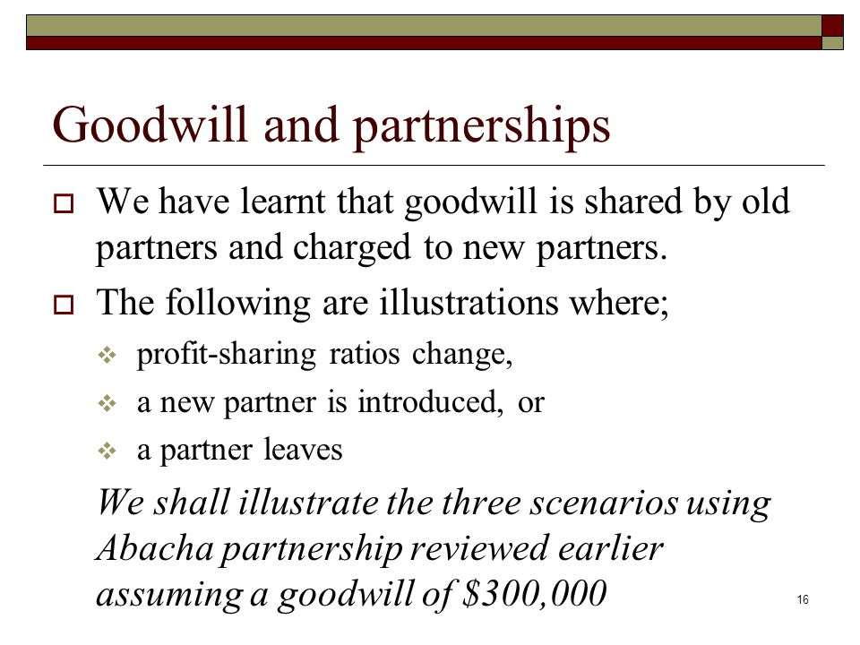 Goodwill and partnerships  We have learnt that goodwill is shared by old partners and charged to new partners.
